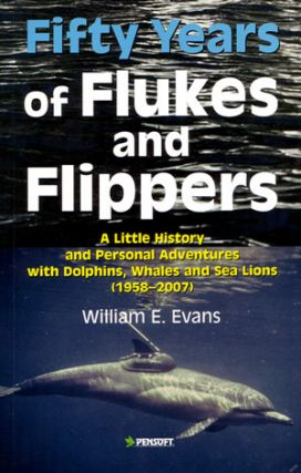 Fifty years of flukes and flippers: a little history and personal adventures with Dolphins, Whales and Sea lions (1958-2007). William Evans.