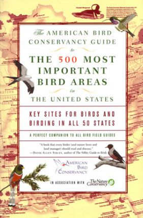 The American Bird Conservancy guide to the 500 most important bird areas in the United States: key sites for birds and birding in all 50 states. Robert M. Chipley.