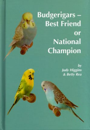 Budgerigars: best friend or national champion. Judy Higgins, Betty Rea.