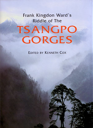 Frank Kingdon Ward's riddle of the Tsangpo Gorges: retracing the epic journey of 1924-25 in South-East Tibet. Kenneth Cox.