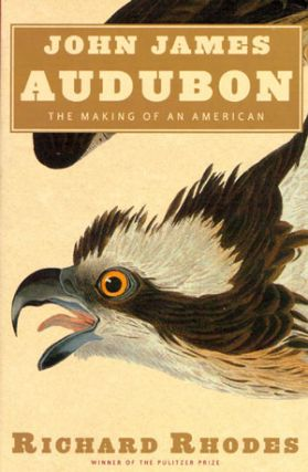 John James Audubon: the making of an American. Richard Rhodes