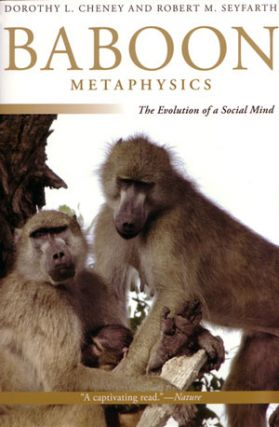 Baboon metaphysics: the evolution of a social mind. Dorothy L. Cheney, Robert M. Seyfarth