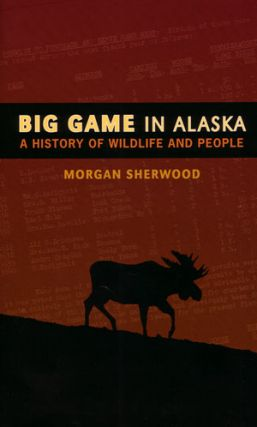 Big game in Alaska: a history of wildlife and people. Morgan Sherwood.