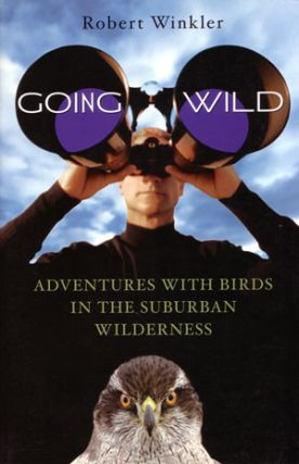 Going wild: adventures with birds in the suburban wilderness. Robert Winkler.