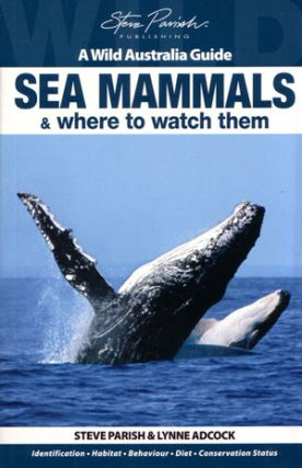 Sea mammals and where to watch them: a wild Australia guide. Steve Parish, Lynne Adcock.