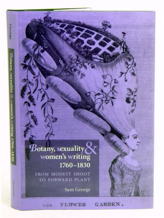 Botany, sexuality and women's writing, 1760-1830: from modest shoot to forward plant. Sam George
