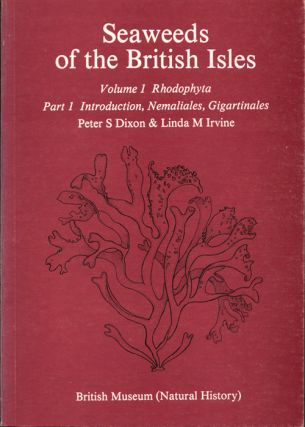 Seaweeds of the British Isles ..., volume one Rhodophyta: part one, introduction, Namalialis, gigartinales. Peter S. Dixon, Linda M. Irvine.