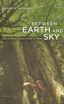 Between earth and sky: our intimate connections to trees. Nalini M. Nadkarni.