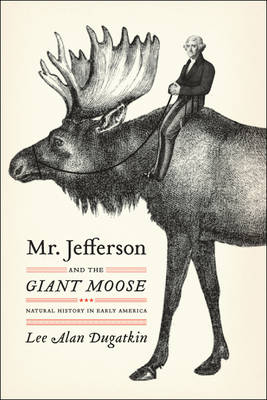 Mr. Jefferson and the giant moose: natural history in early America. Lee Alan Dugatkin.