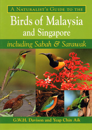 A naturalist's guide to the birds of Malaysia and Singapore including Sabah and Sarawak. G. W. H. Davison, Yeap Chin Aik.