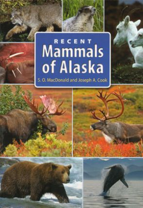 Recent mammals of Alaska. Stephen O. MacDonald, Joseph A. Cook.