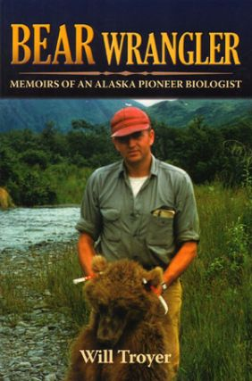 Bear wrangler: memoirs of an Alaska pioneer biologist. Will Troyer