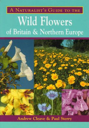 Naturalist's guide to the wild flowers of Britain and Northern Europe. Andrew Cleave, Paul Sterry