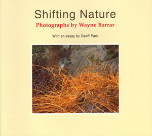 Shifting nature: photographs by Wayne Barrar, with an essay by Geoff Park. Wayne Barrar