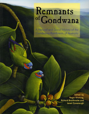 Remnants of Gondwana: a natural and social history of the Gondwana rainforests of Australia. Roger Kitching, Richard Braithwaite, Janet Cavanaugh.