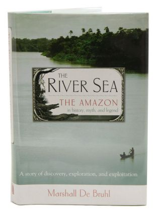 River sea: the Amazon in history, myth and legend. Marshall De Bruhl.
