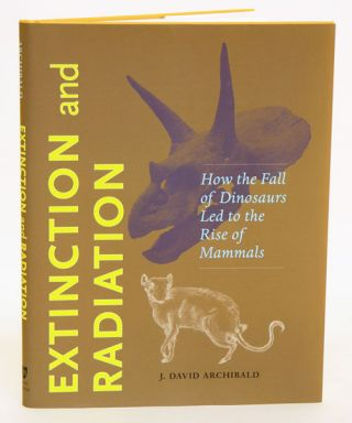 Extinction and radiation: how the fall of dinosaurs led to the rise of mammals. J. David Archibald.