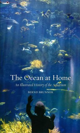 The ocean at home: an illustrated history of the aquarium. Bernd Brunner.