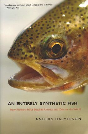 An entirely synthetic fish: how Rainbow trout beguiled America and overan the world. Anders Halverson, Patricia Nelson Limerick.