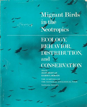 Migrant birds in the Neotropics: ecology, behavior, distribution and conservation. Allen Keast, Eugene S. Morton.