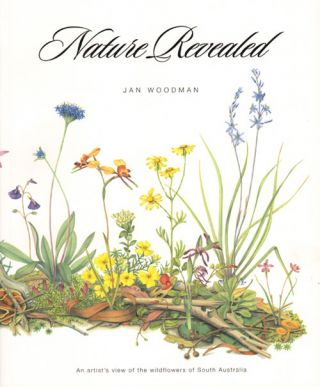 Nature revealed: an artist's view of the wildflowers of South Australia. Jan Woodman.