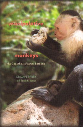 Manipulative monkeys: the Capuchins of Lomas Barbudal. Susan Perry, Joseph H. Manson.