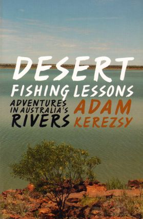 Desert fishing lessons: adventures in Australia's rivers. Adam Kerezsy.