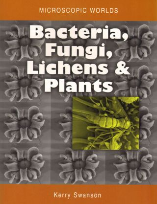 Microscopic worlds, volume three: bacteria, fungi, lichens and plants. Kerry Swanson
