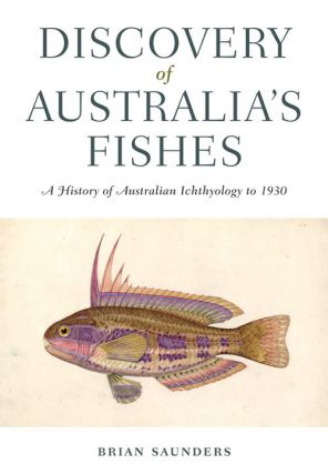 Discovery of Australia's fishes: a history of Australian ichthyology to 1930. Brian Saunders.