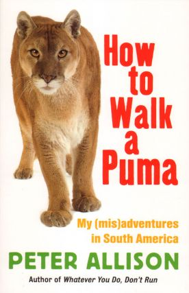 How to walk a Puma: my (mis)adventures in South America. Peter Allison