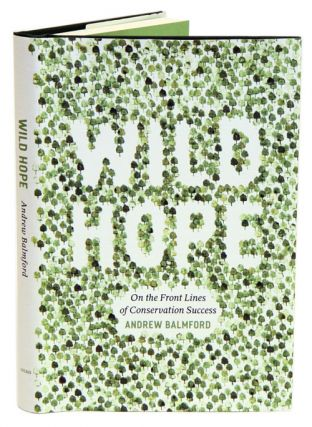 Wild hope: on the front lines of conservation success. Andrew Balmford.