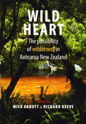 Wild heart: the possibility of wilderness in Aotearoa New Zealand. Mick Abbott, Richard Reeve.