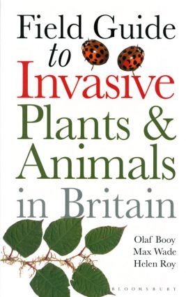 Field guide to the invasive plants and animals of Britain. Olaf Booy, Max Wade, Helen Roy