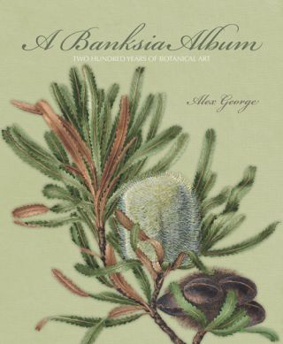 A Banksia album: 200 years of botanical illustration. Alex George.