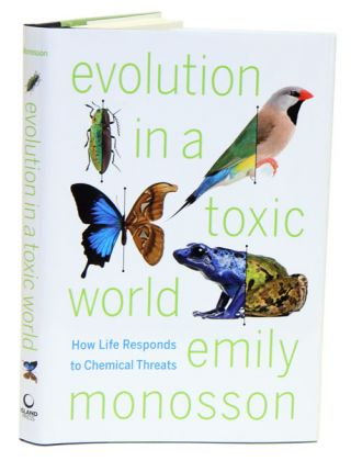 Evolution in a toxic world: how life responds to chemical threats. Emily Monosson
