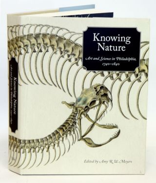 Knowing nature: art and science in Philadelphia, 1740-1840. Amy R. W. Meyers, Lisa L. Ford
