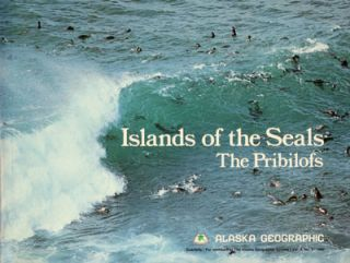 Islands of the Seals: The Pribilofs. Alaska Geographic