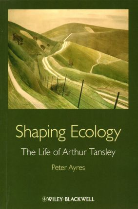 Shaping ecology: the life of Arthur Tansley. Peter Ayres