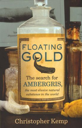 Floating gold: the search for ambergris, the most elusive natural substance in the world. Christopher Kemp.
