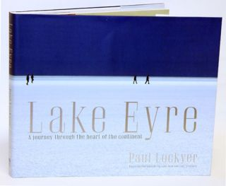Lake Eyre: a journey through the heart of the continent. Paul Lockyer.