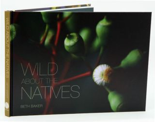 Wild about the natives: a photographic journey through Australia's south west bushland. Beth Baker.