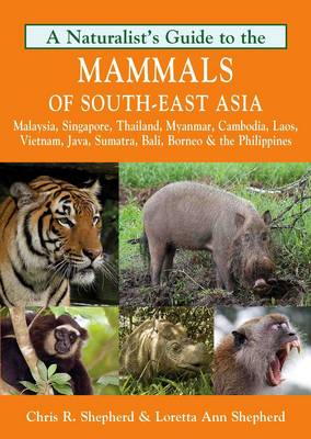 A naturalist's guide to the mammals of south-east Asia: Brunei, Cambodia, Indonesia, Laos, Malaysia, Myanmar, the Philippines, Singapore, Thailand, and Vietnam. Chris R. Shepherd, Loretta Ann Shepherd.