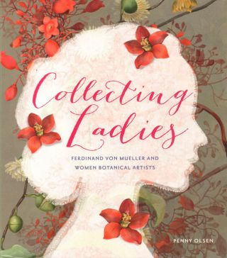 Collecting ladies: Ferdinand von Mueller and women botanical artists. Penny Olsen.