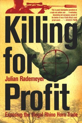 Killing for profit: exposing the illegal rhino horn trade. Julian Rademeyer.