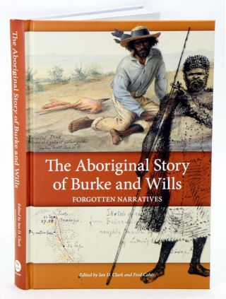The Aboriginal story of Burke and Wills: forgotten narratives. Ian Clark, Fred Cahir.