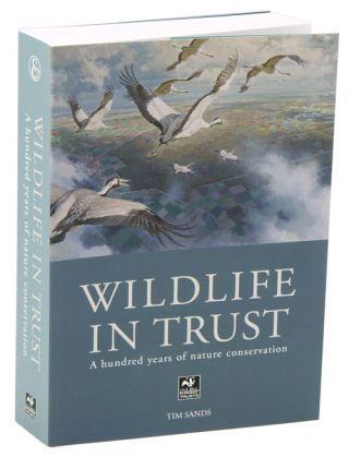 Wildlife in trust: a hundred years of nature conservation. Tim Sands