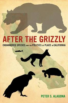 After the grizzly: endangered species and the politics of place in California. Peter S. Alagona.