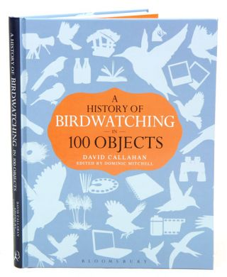 A history of birdwatching in 100 objects. David Callahan, Dominic Mitchell.