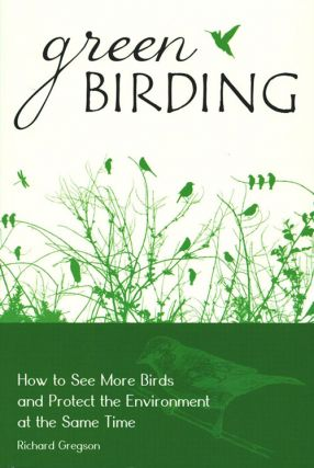 Green birding: how to see more birds and protect the environment at the same time. Richard Gregson.