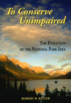 To conserve unimpaired: the evolution of the National Park idea. Robert B. Keiter